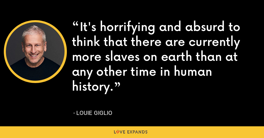 It's horrifying and absurd to think that there are currently more slaves on earth than at any other time in human history. - Louie Giglio