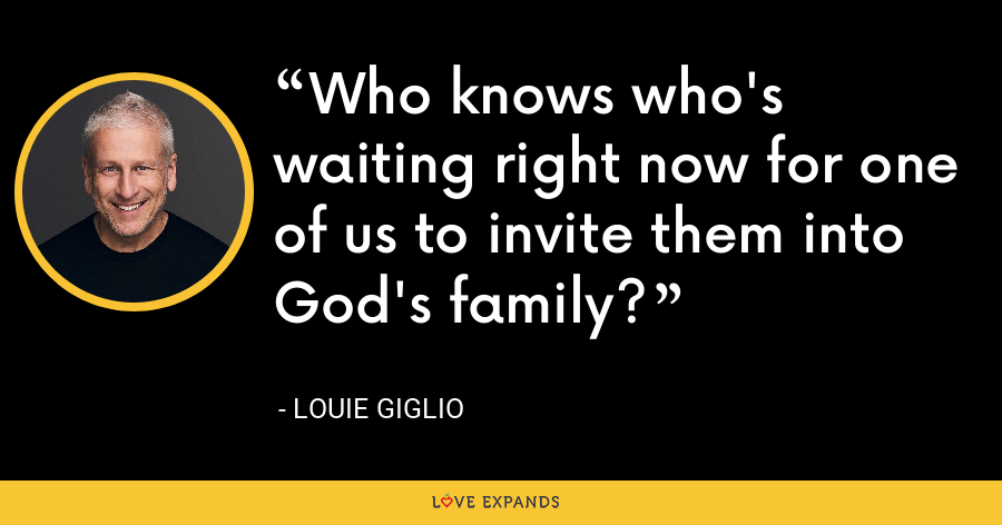 Who knows who's waiting right now for one of us to invite them into God's family? - Louie Giglio