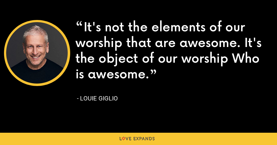 It's not the elements of our worship that are awesome. It's the object of our worship Who is awesome. - Louie Giglio