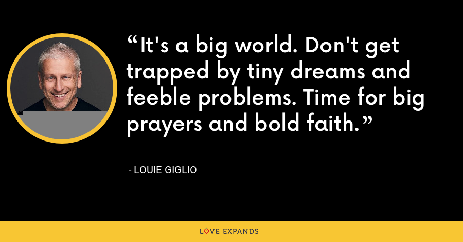 It's a big world. Don't get trapped by tiny dreams and feeble problems. Time for big prayers and bold faith. - Louie Giglio