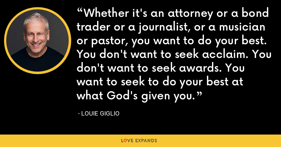 Whether it's an attorney or a bond trader or a journalist, or a musician or pastor, you want to do your best. You don't want to seek acclaim. You don't want to seek awards. You want to seek to do your best at what God's given you. - Louie Giglio