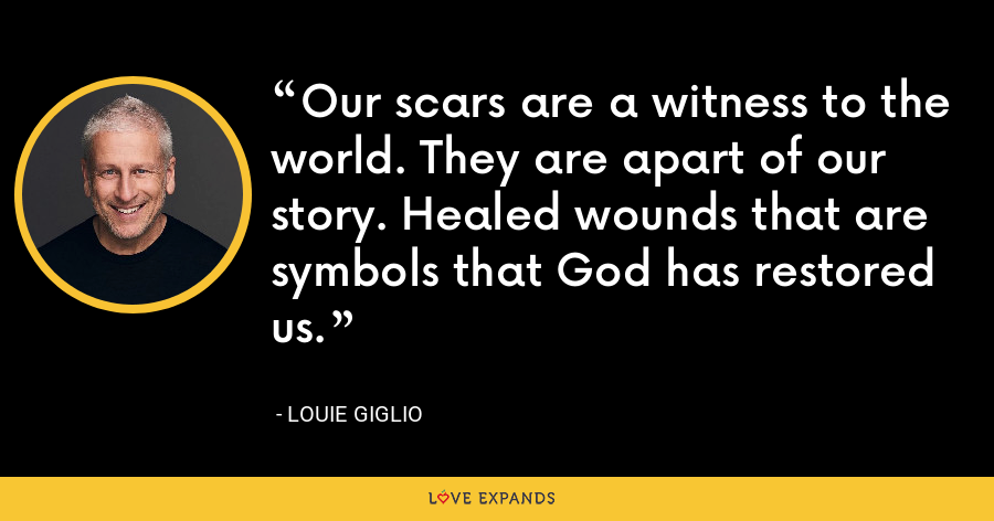 Our scars are a witness to the world. They are apart of our story. Healed wounds that are symbols that God has restored us. - Louie Giglio