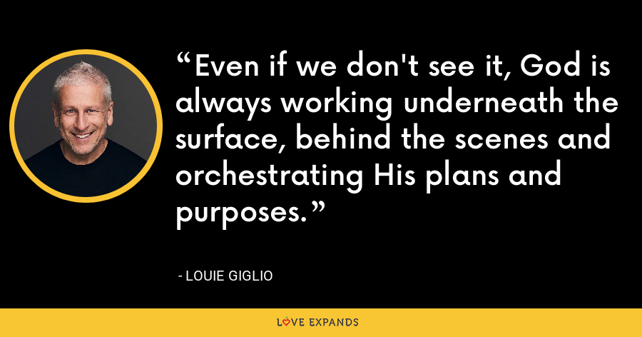 Even if we don't see it, God is always working underneath the surface, behind the scenes and orchestrating His plans and purposes. - Louie Giglio
