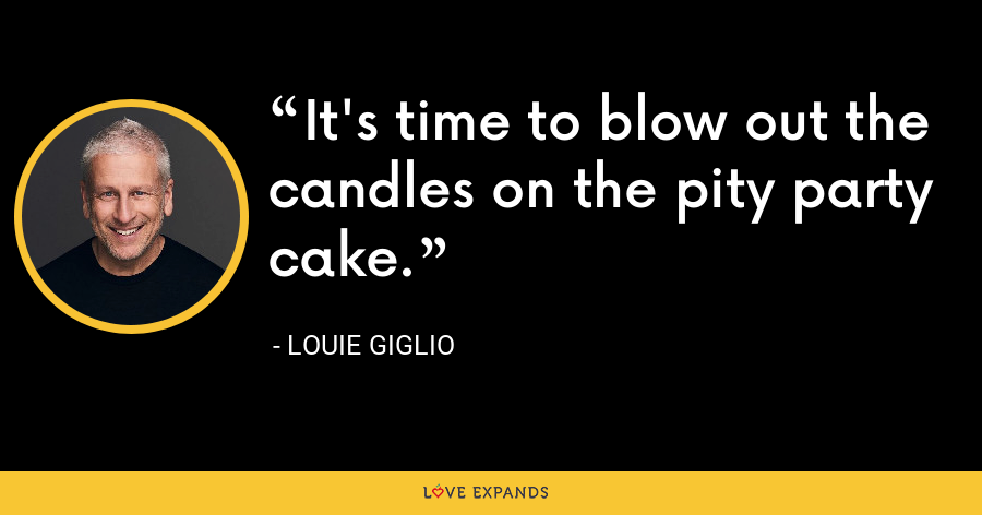 It's time to blow out the candles on the pity party cake. - Louie Giglio