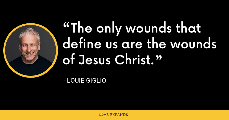 The only wounds that define us are the wounds of Jesus Christ. - Louie Giglio