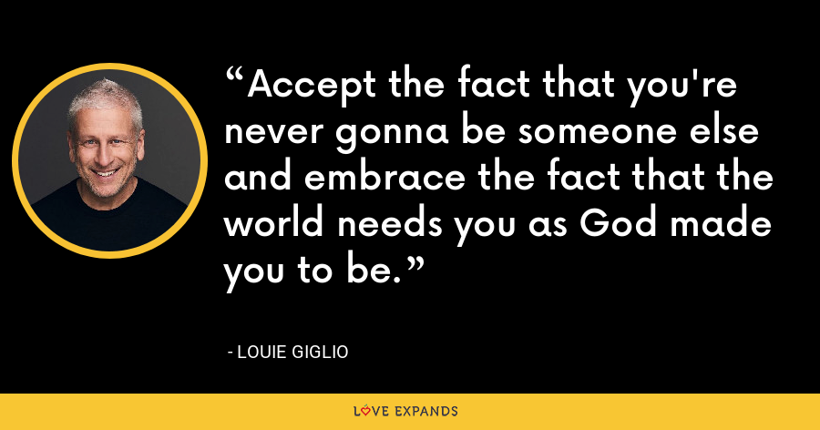 Accept the fact that you're never gonna be someone else and embrace the fact that the world needs you as God made you to be. - Louie Giglio