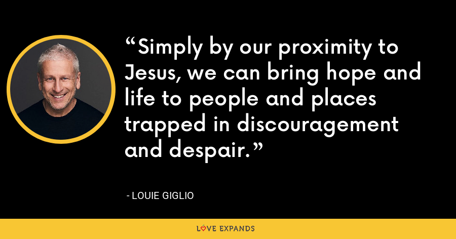 Simply by our proximity to Jesus, we can bring hope and life to people and places trapped in discouragement and despair. - Louie Giglio