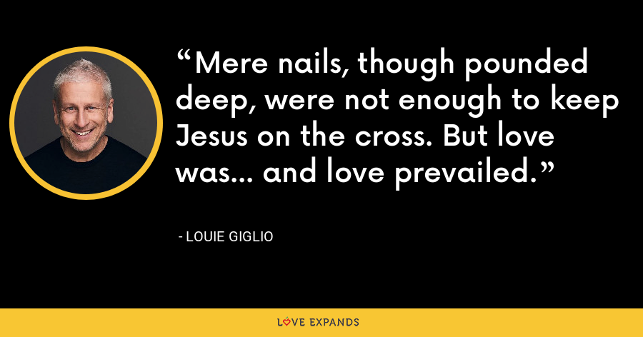 Mere nails, though pounded deep, were not enough to keep Jesus on the cross. But love was... and love prevailed. - Louie Giglio