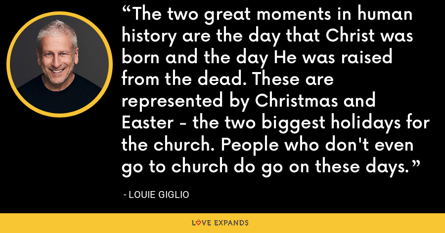The two great moments in human history are the day that Christ was born and the day He was raised from the dead. These are represented by Christmas and Easter - the two biggest holidays for the church. People who don't even go to church do go on these days. - Louie Giglio