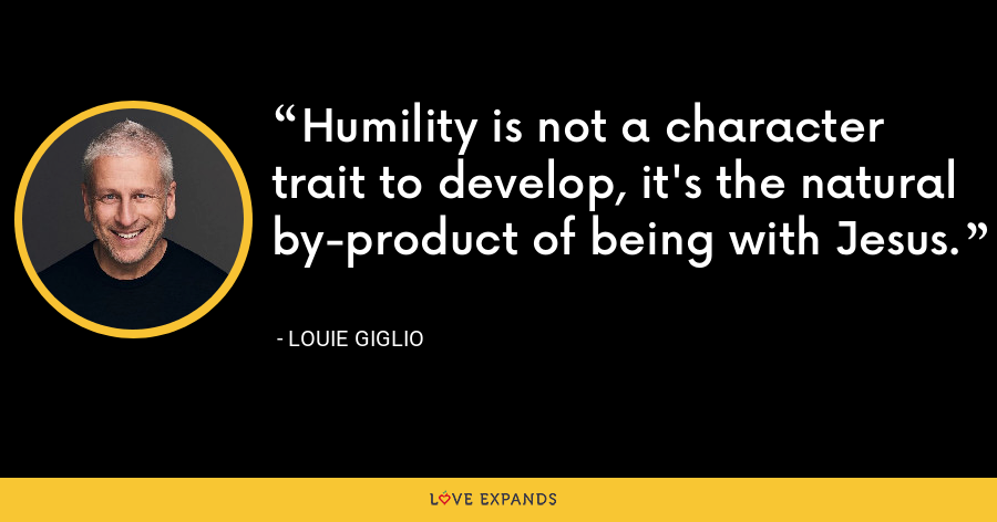 Humility is not a character trait to develop, it's the natural by-product of being with Jesus. - Louie Giglio