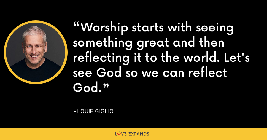 Worship starts with seeing something great and then reflecting it to the world. Let's see God so we can reflect God. - Louie Giglio