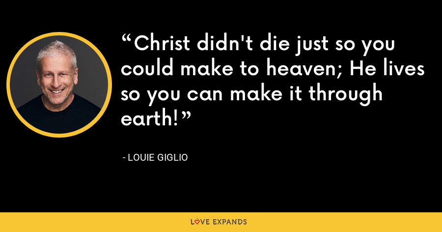 Christ didn't die just so you could make to heaven; He lives so you can make it through earth! - Louie Giglio