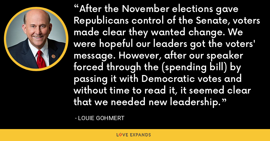 After the November elections gave Republicans control of the Senate, voters made clear they wanted change. We were hopeful our leaders got the voters' message. However, after our speaker forced through the (spending bill) by passing it with Democratic votes and without time to read it, it seemed clear that we needed new leadership. - Louie Gohmert