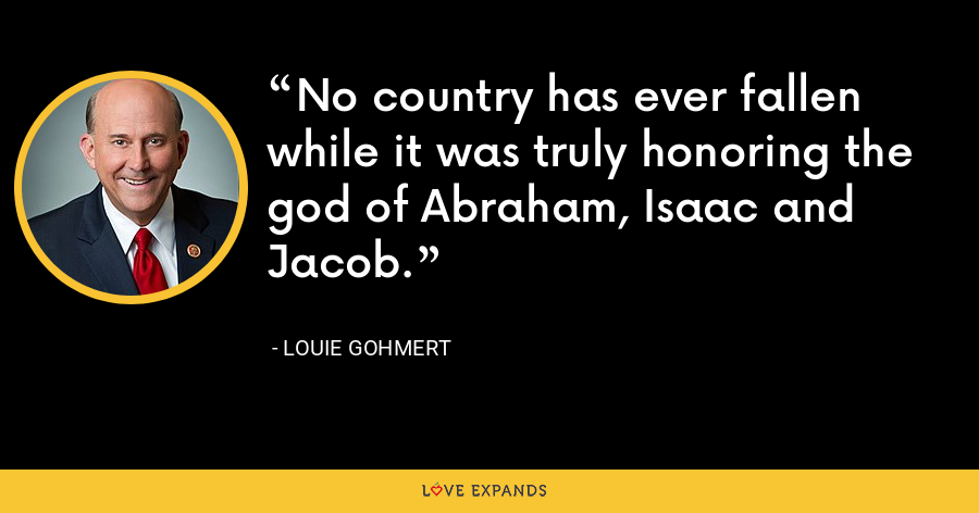 No country has ever fallen while it was truly honoring the god of Abraham, Isaac and Jacob. - Louie Gohmert