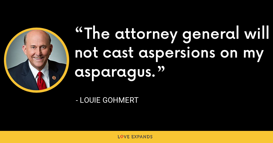 The attorney general will not cast aspersions on my asparagus. - Louie Gohmert