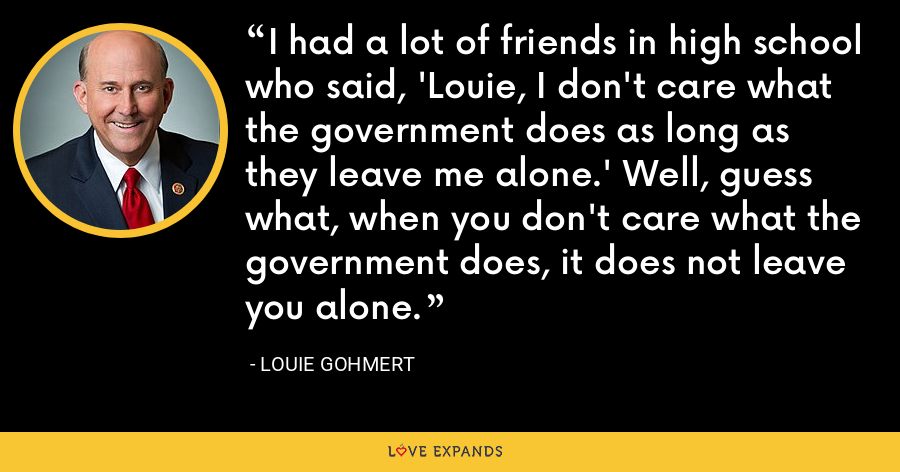 I had a lot of friends in high school who said, 'Louie, I don't care what the government does as long as they leave me alone.' Well, guess what, when you don't care what the government does, it does not leave you alone. - Louie Gohmert