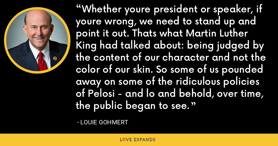 Whether youre president or speaker, if youre wrong, we need to stand up and point it out. Thats what Martin Luther King had talked about: being judged by the content of our character and not the color of our skin. So some of us pounded away on some of the ridiculous policies of Pelosi - and lo and behold, over time, the public began to see. - Louie Gohmert