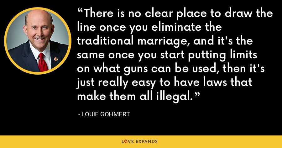 There is no clear place to draw the line once you eliminate the traditional marriage, and it's the same once you start putting limits on what guns can be used, then it's just really easy to have laws that make them all illegal. - Louie Gohmert
