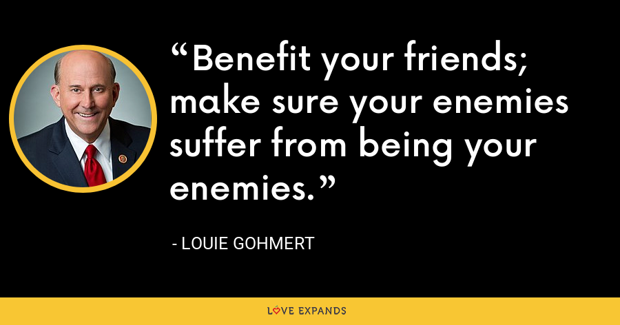 Benefit your friends; make sure your enemies suffer from being your enemies. - Louie Gohmert