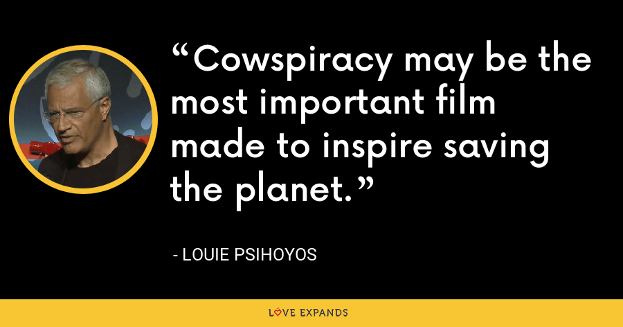 Cowspiracy may be the most important film made to inspire saving the planet. - Louie Psihoyos