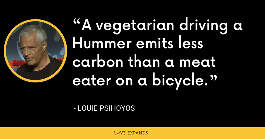 A vegetarian driving a Hummer emits less carbon than a meat eater on a bicycle. - Louie Psihoyos