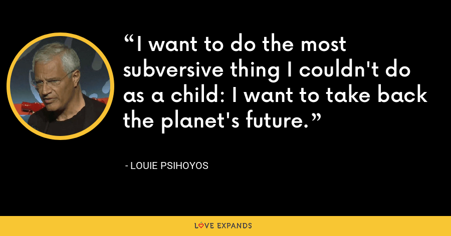 I want to do the most subversive thing I couldn't do as a child: I want to take back the planet's future. - Louie Psihoyos