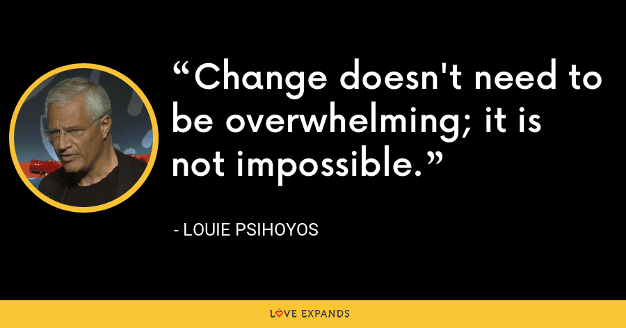 Change doesn't need to be overwhelming; it is not impossible. - Louie Psihoyos