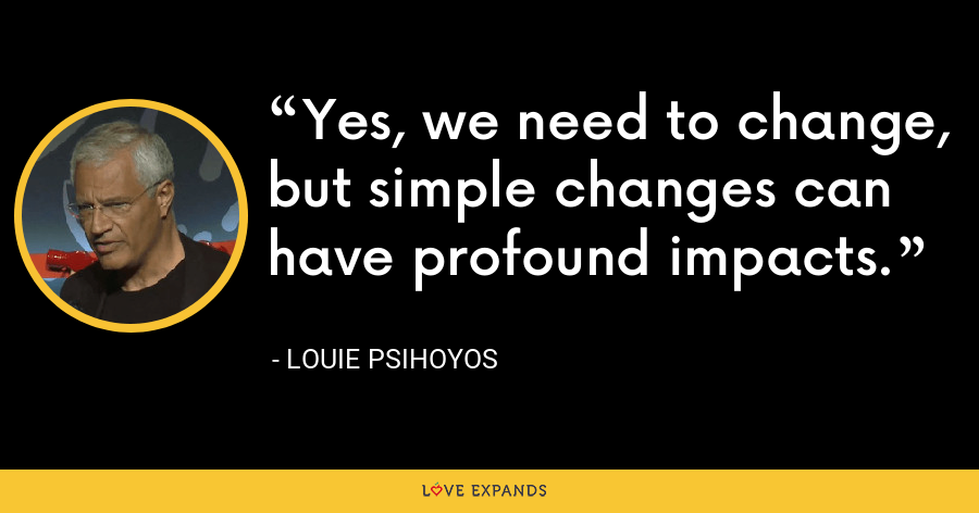 Yes, we need to change, but simple changes can have profound impacts. - Louie Psihoyos