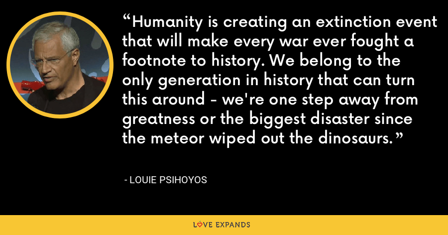Humanity is creating an extinction event that will make every war ever fought a footnote to history. We belong to the only generation in history that can turn this around - we're one step away from greatness or the biggest disaster since the meteor wiped out the dinosaurs. - Louie Psihoyos