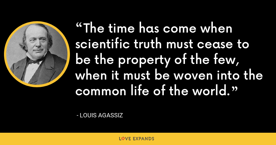 The time has come when scientific truth must cease to be the property of the few, when it must be woven into the common life of the world. - Louis Agassiz