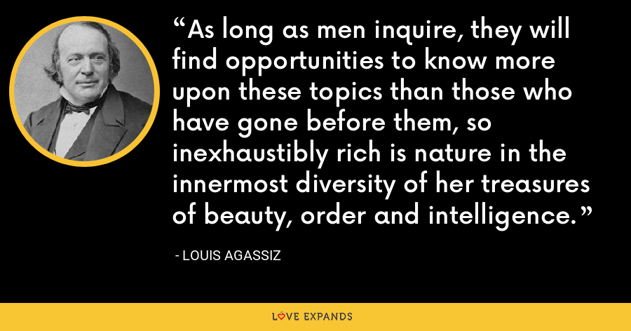 As long as men inquire, they will find opportunities to know more upon these topics than those who have gone before them, so inexhaustibly rich is nature in the innermost diversity of her treasures of beauty, order and intelligence. - Louis Agassiz