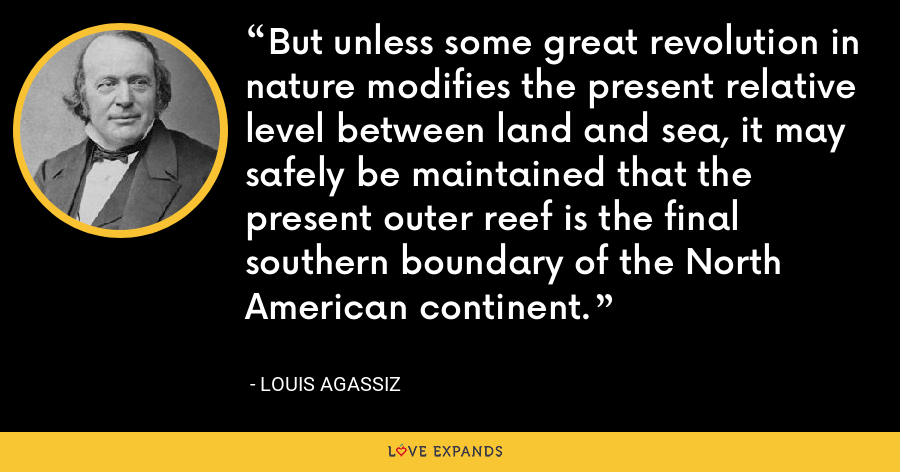 But unless some great revolution in nature modifies the present relative level between land and sea, it may safely be maintained that the present outer reef is the final southern boundary of the North American continent. - Louis Agassiz