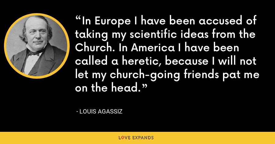 In Europe I have been accused of taking my scientific ideas from the Church. In America I have been called a heretic, because I will not let my church-going friends pat me on the head. - Louis Agassiz