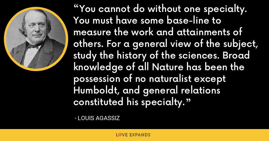 You cannot do without one specialty. You must have some base-line to measure the work and attainments of others. For a general view of the subject, study the history of the sciences. Broad knowledge of all Nature has been the possession of no naturalist except Humboldt, and general relations constituted his specialty. - Louis Agassiz