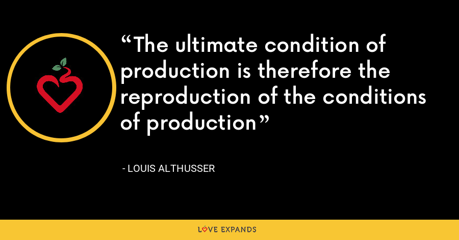 The ultimate condition of production is therefore the reproduction of the conditions of production - Louis Althusser