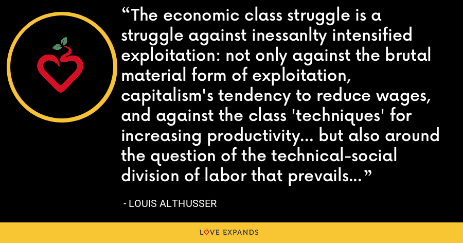 The economic class struggle is a struggle against inessanlty intensified exploitation: not only against the brutal material form of exploitation, capitalism's tendency to reduce wages, and against the class 'techniques' for increasing productivity... but also around the question of the technical-social division of labor that prevails om enterprises, and against bourgeois ideology and repression. - Louis Althusser