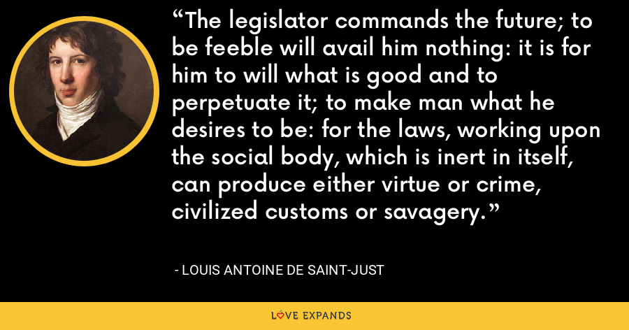 The legislator commands the future; to be feeble will avail him nothing: it is for him to will what is good and to perpetuate it; to make man what he desires to be: for the laws, working upon the social body, which is inert in itself, can produce either virtue or crime, civilized customs or savagery. - Louis Antoine de Saint-Just