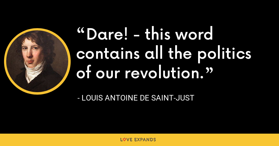 Dare! - this word contains all the politics of our revolution. - Louis Antoine de Saint-Just