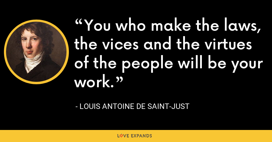 You who make the laws, the vices and the virtues of the people will be your work. - Louis Antoine de Saint-Just