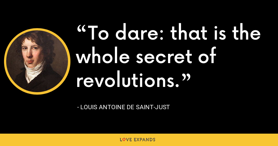To dare: that is the whole secret of revolutions. - Louis Antoine de Saint-Just