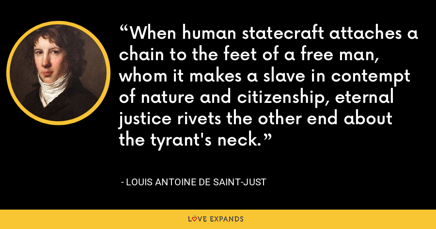 When human statecraft attaches a chain to the feet of a free man, whom it makes a slave in contempt of nature and citizenship, eternal justice rivets the other end about the tyrant's neck. - Louis Antoine de Saint-Just