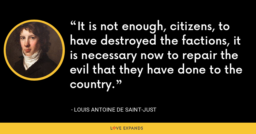 It is not enough, citizens, to have destroyed the factions, it is necessary now to repair the evil that they have done to the country. - Louis Antoine de Saint-Just