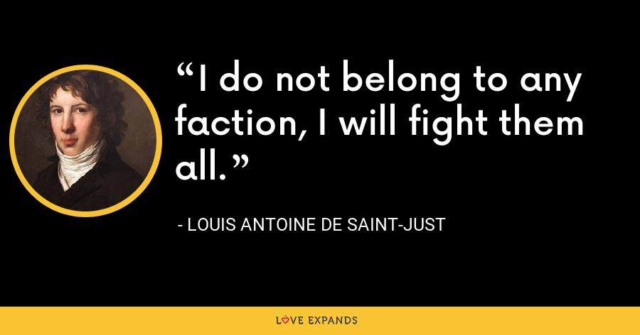 I do not belong to any faction, I will fight them all. - Louis Antoine de Saint-Just
