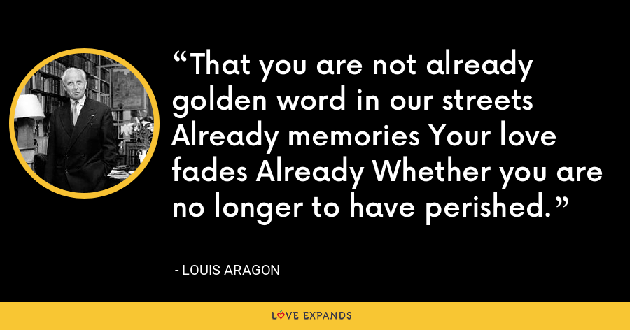 That you are not already golden word in our streets Already memories Your love fades Already Whether you are no longer to have perished. - Louis Aragon