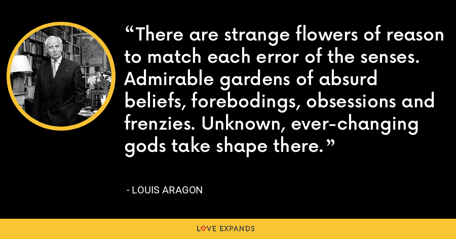 There are strange flowers of reason to match each error of the senses. Admirable gardens of absurd beliefs, forebodings, obsessions and frenzies. Unknown, ever-changing gods take shape there. - Louis Aragon