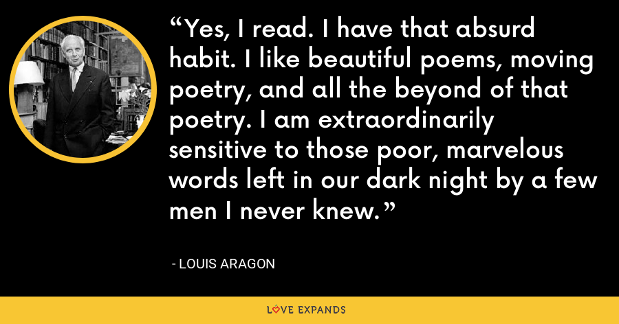 Yes, I read. I have that absurd habit. I like beautiful poems, moving poetry, and all the beyond of that poetry. I am extraordinarily sensitive to those poor, marvelous words left in our dark night by a few men I never knew. - Louis Aragon