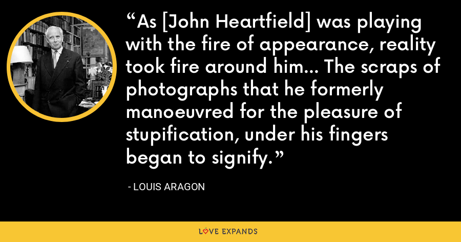 As [John Heartfield] was playing with the fire of appearance, reality took fire around him... The scraps of photographs that he formerly manoeuvred for the pleasure of stupification, under his fingers began to signify. - Louis Aragon