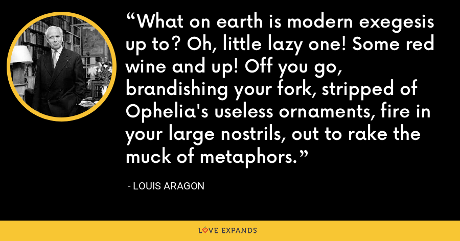 What on earth is modern exegesis up to? Oh, little lazy one! Some red wine and up! Off you go, brandishing your fork, stripped of Ophelia's useless ornaments, fire in your large nostrils, out to rake the muck of metaphors. - Louis Aragon