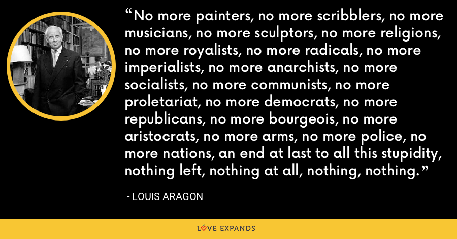 No more painters, no more scribblers, no more musicians, no more sculptors, no more religions, no more royalists, no more radicals, no more imperialists, no more anarchists, no more socialists, no more communists, no more proletariat, no more democrats, no more republicans, no more bourgeois, no more aristocrats, no more arms, no more police, no more nations, an end at last to all this stupidity, nothing left, nothing at all, nothing, nothing. - Louis Aragon