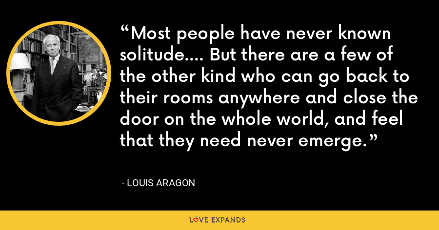 Most people have never known solitude.... But there are a few of the other kind who can go back to their rooms anywhere and close the door on the whole world, and feel that they need never emerge. - Louis Aragon